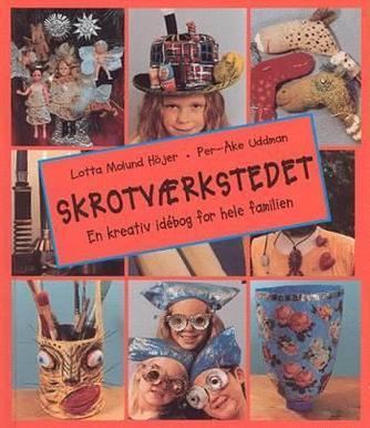 Lotta Molund Höjer: Skrotværkstedet : en kreativ idébog for hele familien