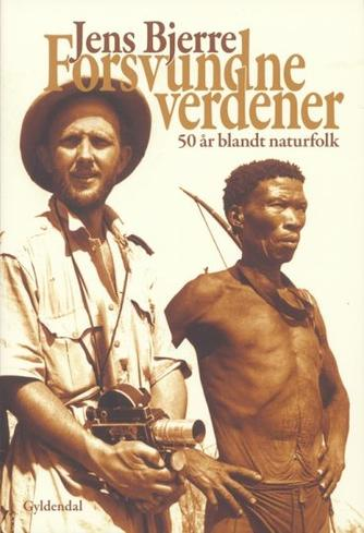 Jens Bjerre: Forsvundne verdener : 50 år blandt naturfolk