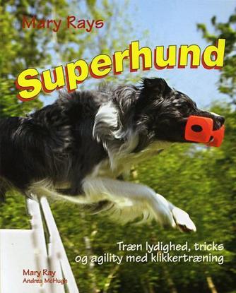 Mary Ray: Mary Rays superhund : træn lydighed, agility og tricks med klikkertræning