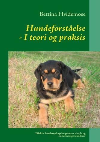 Bettina Hvidemose: Hundeforståelse i teori og praksis : effektiv hundeopdragelse gennem simple og hundevenlige teknikker