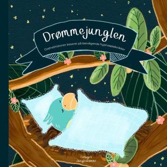 Anna Knakkergaard, Julie Dam: Drømmejunglen : godnathistorier baseret på beroligende hypnoseteknikker