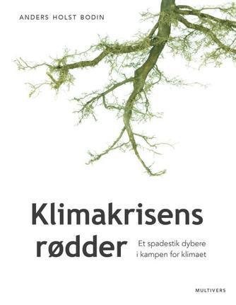 Anders Holst Bodin (f. 1988): Klimakrisens rødder : et spadestik dybere i kampen for klimaet