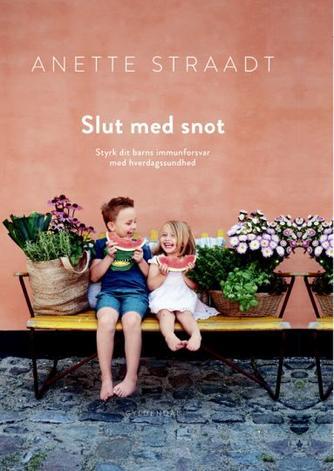 Anette Straadt: Slut med snot : styrk dit barns immunforsvar med hverdagssundhed