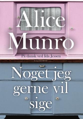 Alice Munro: Noget jeg gerne vil sige : noveller
