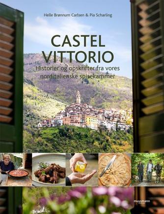 Pia Scharling, Helle Brønnum Carlsen: Castel Vittorio : historier og opskrifter fra vores norditalienske spisekammer