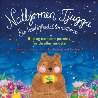 Emilie Melgaard Jacobsen: Natbjørnen Tjugga & kærlighedsblomsterne : blid og nænsom putning for de allermindste (Blid og nænsom putning for de allermindste)