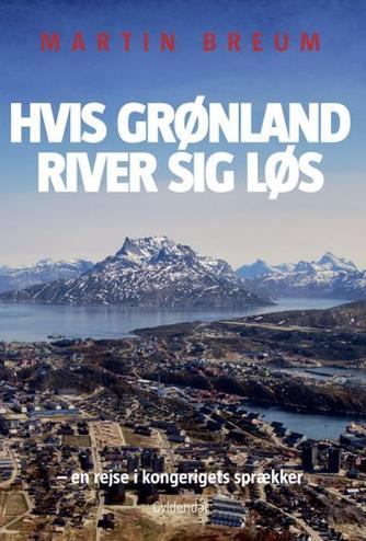 Martin Breum: Hvis Grønland river sig løs : en rejse i kongerigets sprækker