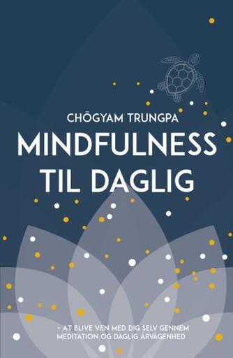 Chögyam Trungpa: Mindfulness til daglig : at blive ven med dig selv gennem meditation og daglig årvågenhed