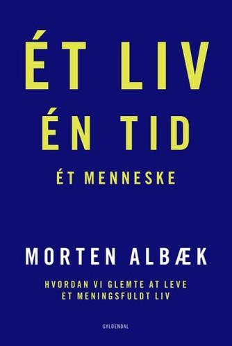 Morten Albæk: Ét liv, én tid, ét menneske : hvordan vi glemte at leve et meningsfuldt liv