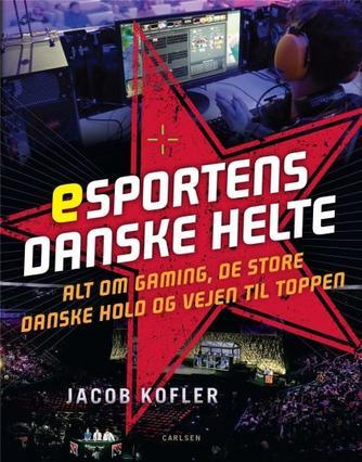 Jacob Kofler: Esportens danske helte : alt om gaming, de store danske hold og vejen til toppen