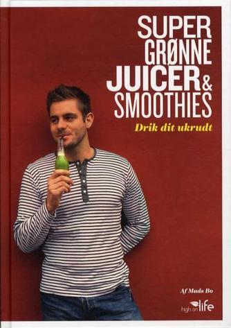 Mads Bo: Super grønne juicer & smoothies : drik dit ukrudt