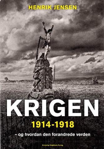 Henrik Jensen (f. 1947): Krigen 1914-1918 : og hvordan den forandrede verden