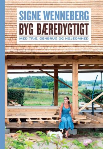 Signe Wenneberg: Byg bæredygtigt : med træ, genbrug og nøjsomhed : en personlig fortælling om at føre gamle drømme ud i livet