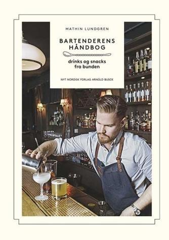Mathin Lundgren: Bartenderens håndbog : drinks & snacks fra bunden