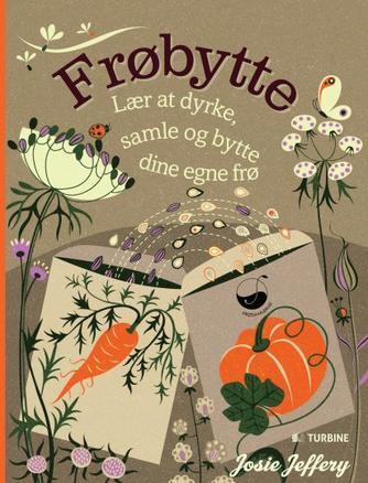 Josie Jeffery: Frøbytte : lær at dyrke, samle og bytte dine egne frø