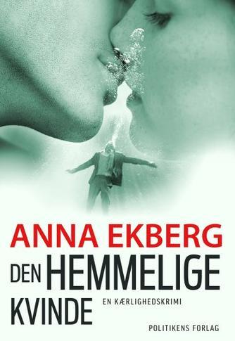Anna Ekberg: Den hemmelige kvinde : en kærlighedskrimi