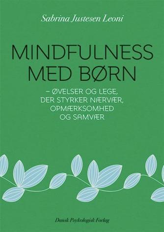 Sabrina Justesen Leoni: Mindfulness med børn : øvelser og lege, der styrker nærvær, opmærksomhed og samvær