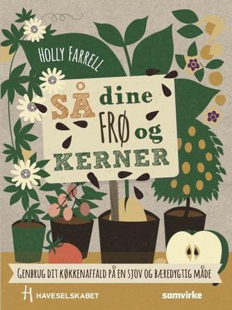 Holly Farrell: Så dine frø og kerner : genbrug dit køkkenaffald på en sjov og bæredygtig måde