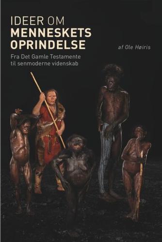 Ole Høiris: Ideer om menneskets oprindelse : fortællinger om menneskets oprindelse fra Det Gamle Testamente til senmoderne videnskab