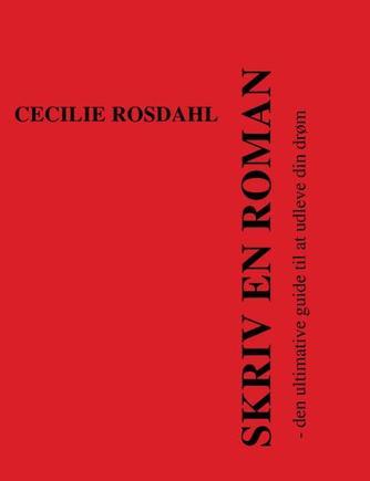 Cecilie Rosdahl: Skriv en roman : den ultimative guide til at udleve din drøm