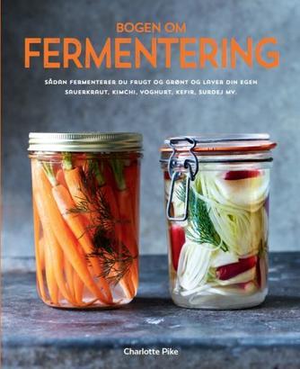 Charlotte Pike: Bogen om fermentering : sådan fermenterer du frugt og grønt og laver din egen sauerkraut, kimchi, yoghurt, kefir, surdej mv.