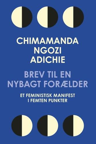 Chimamanda Ngozi Adichie: Brev til en nybagt forælder : et feministisk manifest i femten punkter