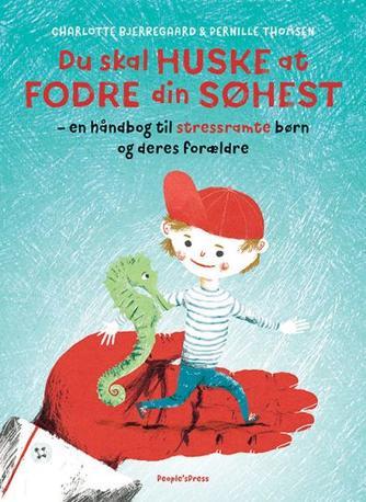 Charlotte Bjerregaard, Pernille Thomsen: Du skal huske at fodre din søhest : en håndbog til stressramte børn og deres forældre