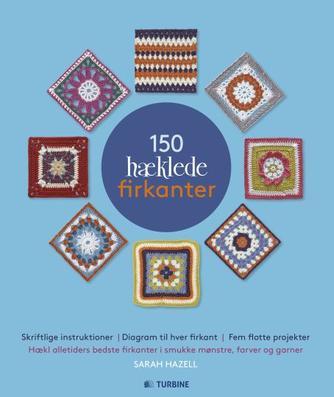 Sarah Hazell: 150 hæklede firkanter : hækl flotte firkanter i smukke mønstre, farver og garner