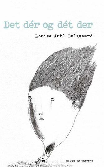 Louise Juhl Dalsgaard: Det dér og dét der : roman