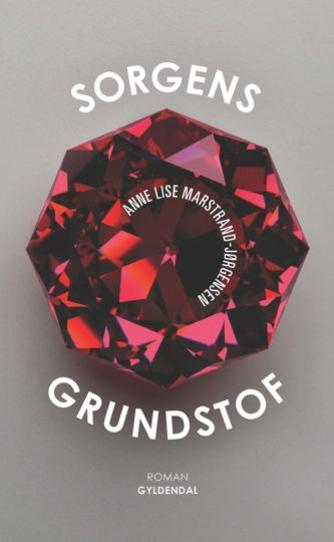 Anne Lise Marstrand-Jørgensen: Sorgens grundstof : roman