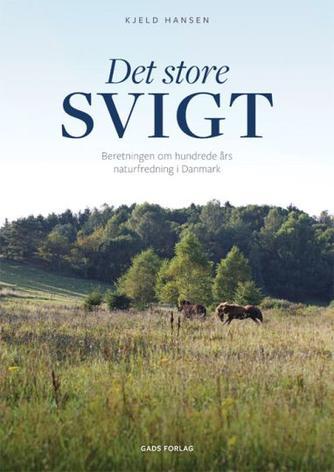 Kjeld Hansen (f. 1947): Det store svigt : beretningen om hundrede års naturfredning i Danmark