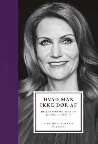 Helle Thorning-Schmidt, Nina Munch-Perrin: Hvad man ikke dør af : Helle Thorning-Schmidt fortæller sin historie