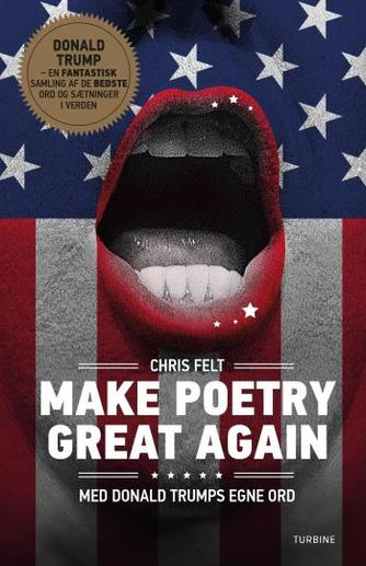 Chris Felt: Make poetry great again : med Donald Trumps egne ord