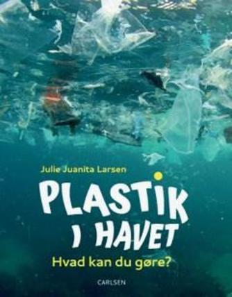 Julie Juanita Larsen: Plastik i havet : hvad kan du gøre?
