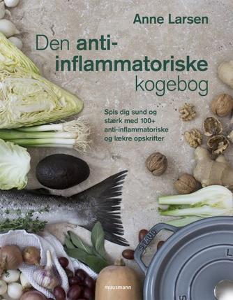 Anne Larsen (f. 1953): Den anti-inflammatoriske kogebog : spis dig sund og stærk med 100+ anti-inflammatoriske og lækre opskrifter