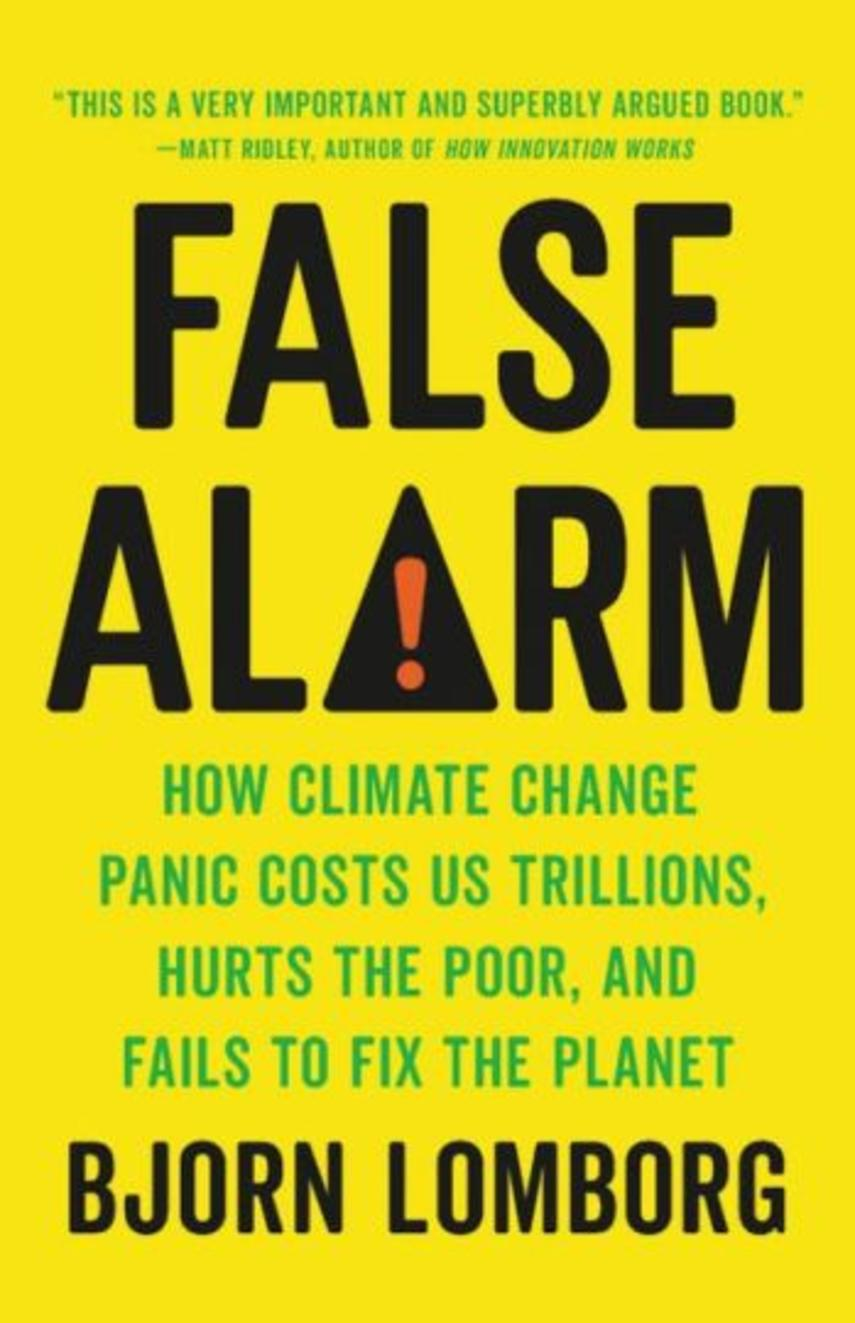 Bjørn Lomborg: False alarm : how climate change panic costs us trillions, hurts the poor, and fails to fix the planet