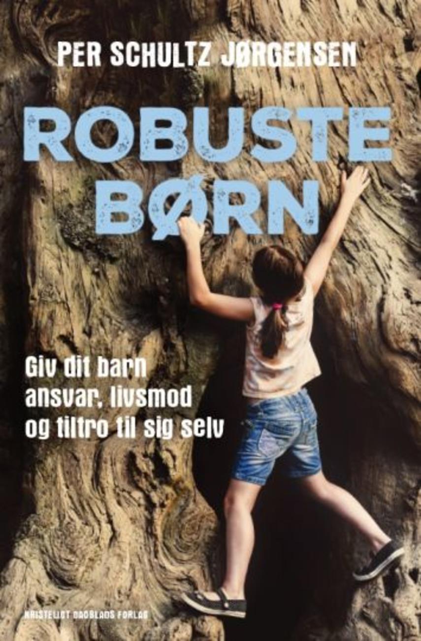 Per Schultz Jørgensen: Robuste børn : giv dit barn ansvar, livsmod og tiltro til sig selv